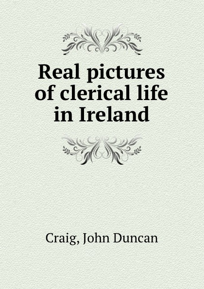 John Duncan Craig Real pictures of clerical life in Ireland