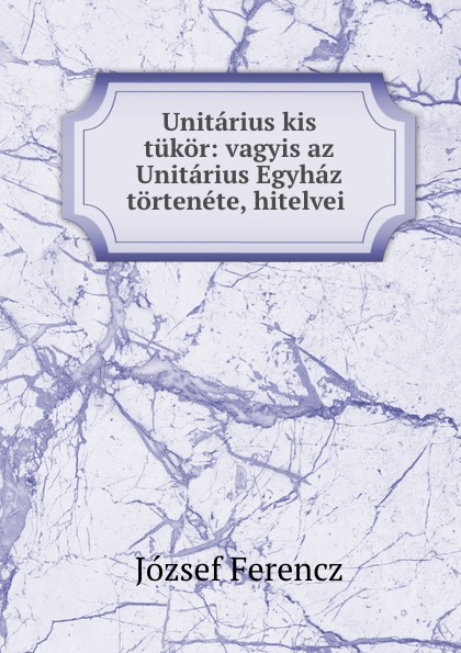 лучшая цена József Ferencz Unitarius kis tukor: vagyis az Unitarius Egyhaz tortenete, hitelvei .