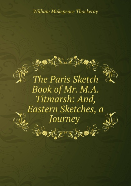 W. M. Thackeray The Paris Sketch Book of Mr. M.A. Titmarsh: And, Eastern Sketches, a Journey .