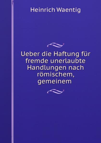 Heinrich Waentig Ueber die Haftung fur fremde unerlaubte Handlungen nach romischem, gemeinem .