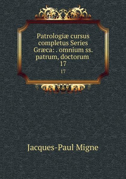 Jacques-Paul Migne Patrologiae cursus completus Series Graeca: . omnium ss. patrum, doctorum . 17 jacques paul migne patrologiae cursus completus series graeca accurante j p migne volume 15
