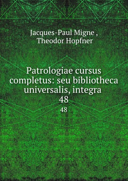 Jacques-Paul Migne Patrologiae cursus completus: seu bibliotheca universalis, integra . 48 jacques paul migne patrologiae cursus completus series graeca accurante j p migne volume 15