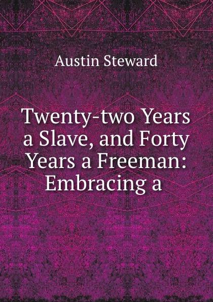 Austin Steward Twenty-two Years a Slave, and Forty Years a Freeman: Embracing a . austin steward twenty two years a slave and forty years a freeman