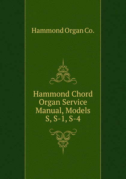 Hammond Organ Hammond Chord Organ Service Manual, Models S, S-1, S-4 the hammond organ