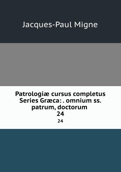 Jacques-Paul Migne Patrologiae cursus completus Series Graeca: . omnium ss. patrum, doctorum . 24 jacques paul migne patrologiae cursus completus series graeca accurante j p migne volume 15