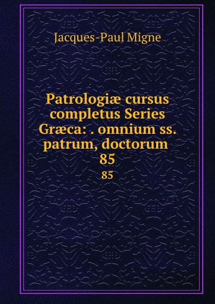 Jacques-Paul Migne Patrologiae cursus completus Series Graeca: . omnium ss. patrum, doctorum . 85 jacques paul migne patrologiae cursus completus series graeca accurante j p migne volume 15