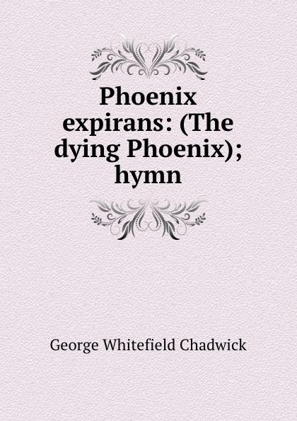 George Whitefield Chadwick Phoenix expirans: (The dying Phoenix); hymn g whitefield chadwick the busy lark