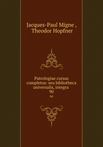 Jacques-Paul Migne Patrologiae cursus completus: seu bibliotheca universalis, integra . 90 jacques paul migne patrologiae cursus completus series graeca accurante j p migne volume 15