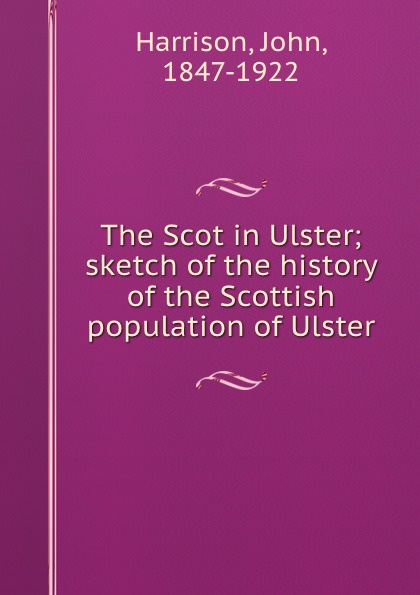 John Harrison The Scot in Ulster; sketch of the history of the Scottish population of Ulster dowden john bp of edinburgh the annotated scottish communion office