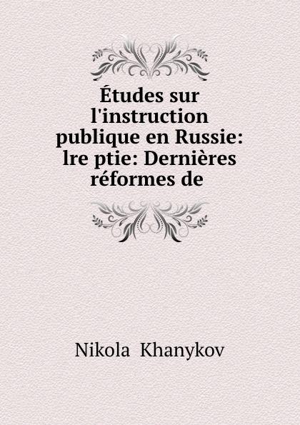 Nikolai Khanykov Etudes sur l.instruction publique en Russie: lre ptie: Dernieres reformes de .