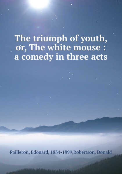 Edouard Pailleron The triumph of youth, or, The white mouse : a comedy in three acts