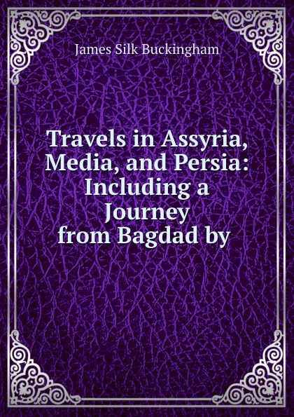 Buckingham James Silk Travels in Assyria, Media, and Persia: Including a Journey from Bagdad by . james silk buckingham travels among the arab tribes