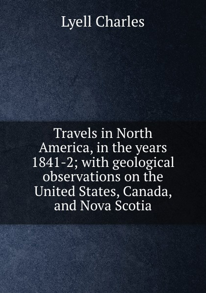 Charles Lyell Travels in North America, in the years 1841-2; with geological observations on the United States, Canada, and Nova Scotia charles lyell travels in north america canada and nova scotia microform