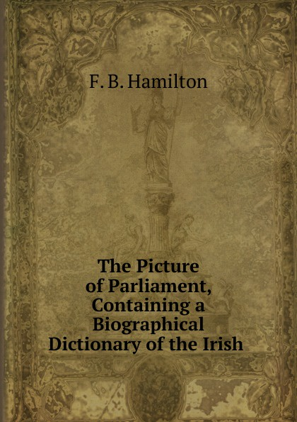 The Picture of Parliament, Containing a Biographical Dictionary of the Irish .