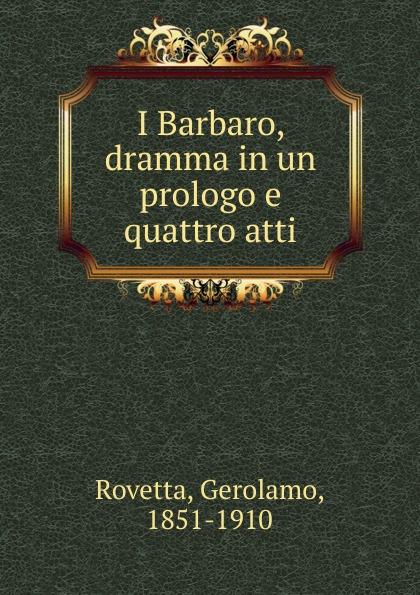 Gerolamo Rovetta I Barbaro, dramma in un prologo e quattro atti gerolamo rovetta i barbaro o le lagrime del prossimo romanzo italian edition