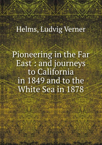 Ludvig Verner Helms Pioneering in the Far East : and journeys to California in 1849 and to the White Sea in 1878 george hoyt allen a yankee in the far east