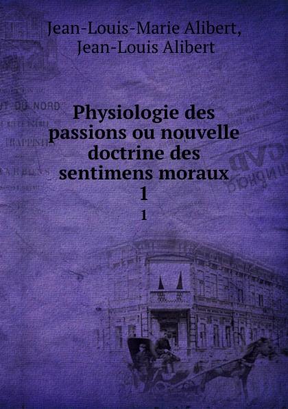 Jean-Louis-Marie Alibert Physiologie des passions ou nouvelle doctrine des sentimens moraux. 1 j l alibert physiologie des passions t 1