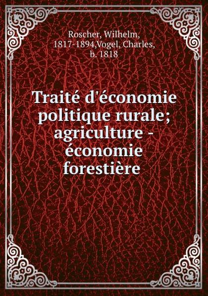 Wilhelm Roscher Traite d.economie politique rurale; agriculture -economie forestiere jean batiste say traite d economie politique t 1