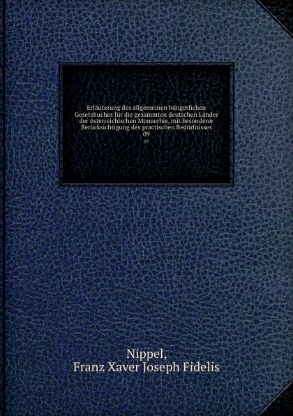 Franz Xaver Joseph Fidelis Nippel Erlauterung des allgemeinen bungerlichen Gesetzbuches fur die gesammten deutschen Lander der osterreichischen Monarchie, mit besonderer Berucksichtigung des practischen Bedurfnisses. 09