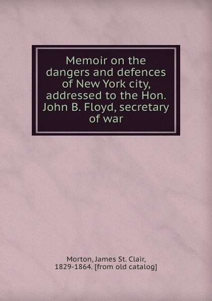 Memoir on the dangers and defences of New York city, addressed to the Hon. John B. Floyd, secretary of war