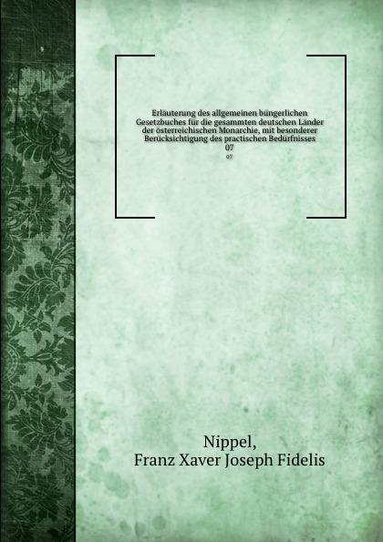 Franz Xaver Joseph Fidelis Nippel Erlauterung des allgemeinen bungerlichen Gesetzbuches fur die gesammten deutschen Lander der osterreichischen Monarchie, mit besonderer Berucksichtigung des practischen Bedurfnisses. 07