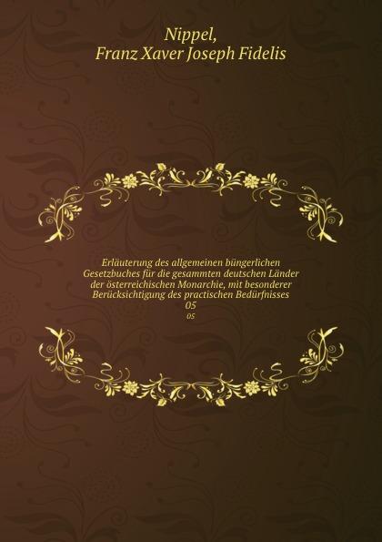 Franz Xaver Joseph Fidelis Nippel Erlauterung des allgemeinen bungerlichen Gesetzbuches fur die gesammten deutschen Lander der osterreichischen Monarchie, mit besonderer Berucksichtigung des practischen Bedurfnisses. 05