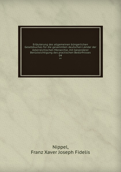 Franz Xaver Joseph Fidelis Nippel Erlauterung des allgemeinen bungerlichen Gesetzbuches fur die gesammten deutschen Lander der osterreichischen Monarchie, mit besonderer Berucksichtigung des practischen Bedurfnisses. 04