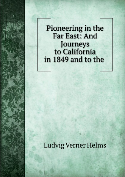 Ludvig Verner Helms Pioneering in the Far East: And Journeys to California in 1849 and to the . george hoyt allen a yankee in the far east