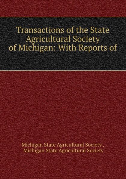 Transactions of the State Agricultural Society of Michigan: With Reports of .