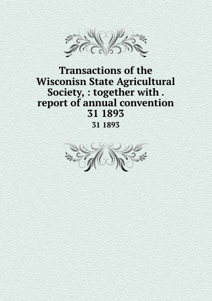 Transactions of the Wisconisn State Agricultural Society, : together with . report of annual convention. 31 1893