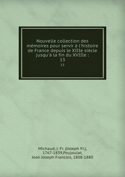 Joseph Fr. Michaud Nouvelle collection des memoires pour servir a l.histoire de France depuis le XIIIe siecle jusqu.a la fin du XVIIIe :. 13 joseph fr michaud le printemps d un proscrit