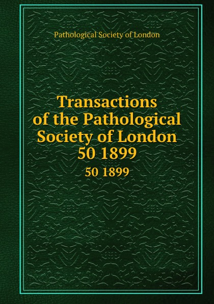 Transactions of the Pathological Society of London. 50 1899