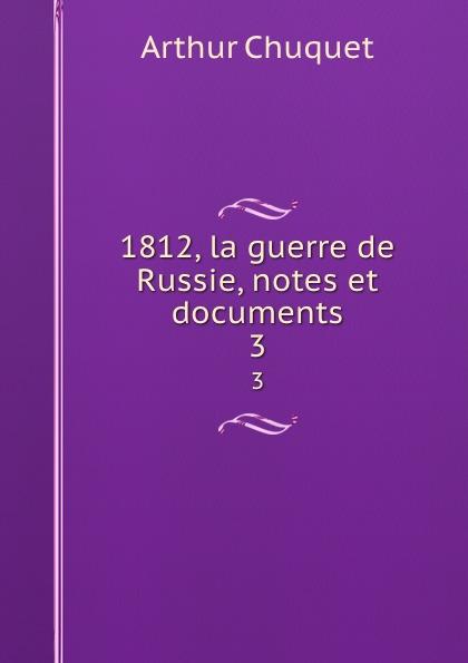 Arthur Chuquet 1812, la guerre de Russie, notes et documents. 3