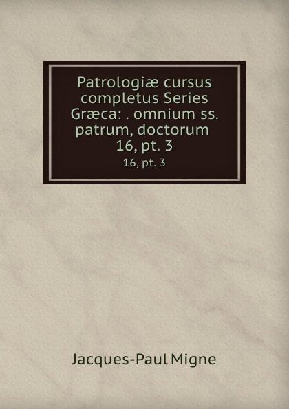 Jacques-Paul Migne Patrologiae cursus completus Series Graeca: . omnium ss. patrum, doctorum . 16,.pt. 3 jacques paul migne patrologiae cursus completus series graeca accurante j p migne volume 15
