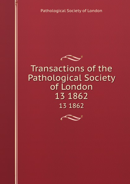 Transactions of the Pathological Society of London. 13 1862