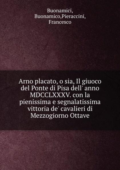 Buonamico Buonamici Arno placato, o sia, Il giuoco del Ponte di Pisa dell. anno MDCCLXXXV. con la pienissima e segnalatissima vittoria de. cavalieri di Mezzogiorno Ottave