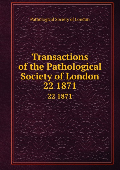 Transactions of the Pathological Society of London. 22 1871