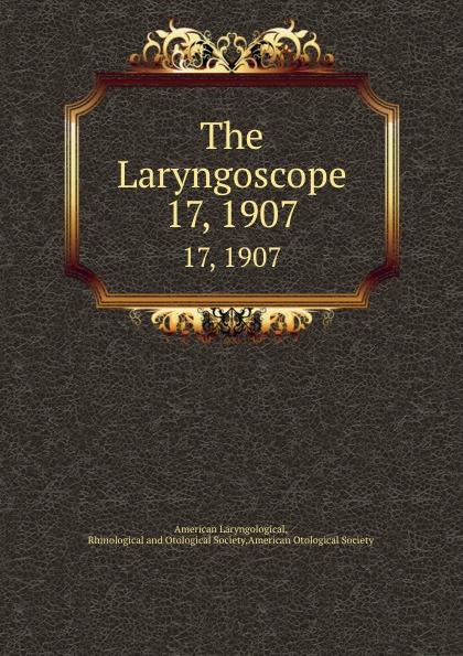 The Laryngoscope. 17, 1907