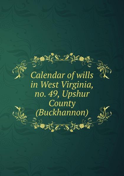 Calendar of wills in West Virginia, no. 49, Upshur County (Buckhannon)