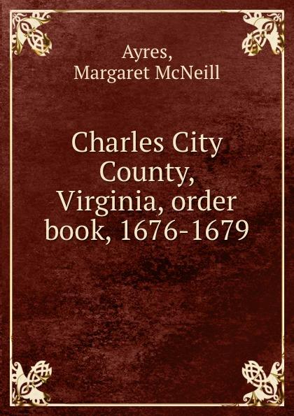 Margaret McNeill Ayres Charles City County, Virginia, order book, 1676-1679 цена