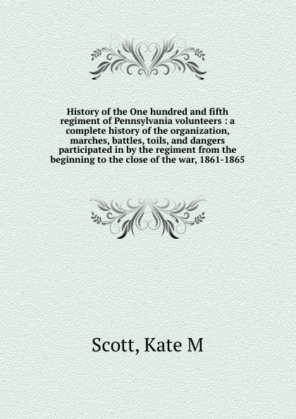 Kate M. Scott History of the One hundred and fifth regiment of Pennsylvania volunteers : a complete history of the organization, marches, battles, toils, and dangers participated in by the regiment from the beginning to the close of the war, 1861-1865 f d bittle history of the seventy fifth regiment of indiana infantry volunteers