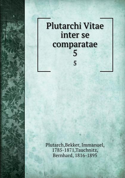 Bekker Plutarch Plutarchi Vitae inter se comparatae. 5 immanuel bekker plutarchi vitae inter se comparatae volume 5 ancient greek edition