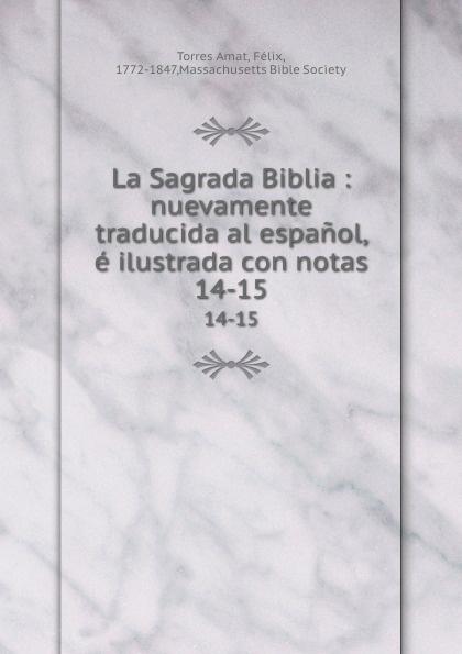 Torres Amat La Sagrada Biblia : nuevamente traducida al espanol, e ilustrada con notas. 14-15 torres amat la sagrada biblia nuevamente traducida al espanol e ilustrada con notas 13