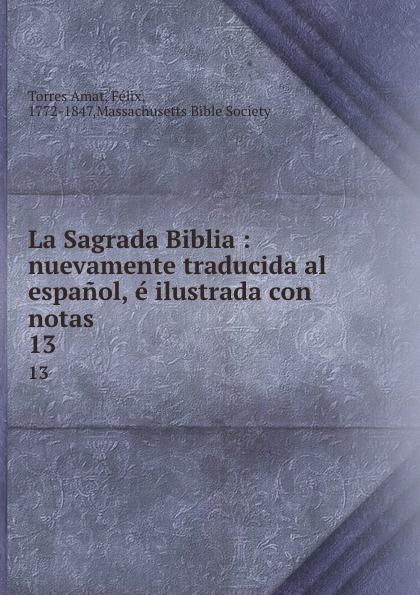 Torres Amat La Sagrada Biblia : nuevamente traducida al espanol, e ilustrada con notas. 13 torres amat la sagrada biblia nuevamente traducida al espanol e ilustrada con notas 13
