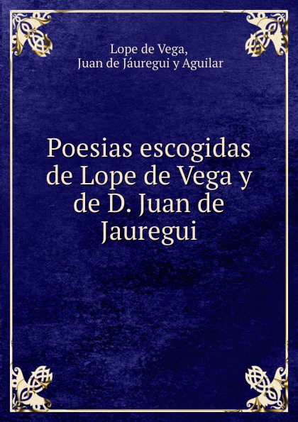 Lope de Vega Poesias escogidas de Lope de Vega y de D. Juan de Jauregui lope de vega obras de lope de vega vol 11 cronicas y leyendas dramaticas de espana classic reprint