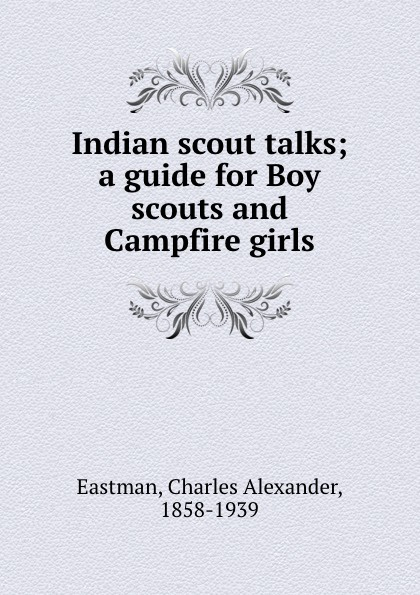 Charles Alexander Eastman Indian scout talks; a guide for Boy scouts and Campfire girls brown helen dawes talks to freshman girls