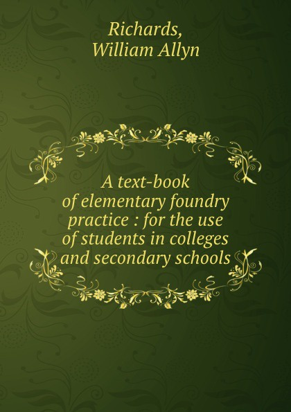 William Allyn Richards A text-book of elementary foundry practice : for the use of students in colleges and secondary schools mumper william norris a text book in physics for secondary schools