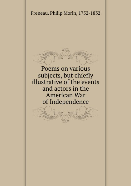 Philip Morin Freneau Poems on various subjects, but chiefly illustrative of the events and actors in the American War of Independence freneau philip morin the poems of philip freneau poet of the american revolution volume 1 of 3