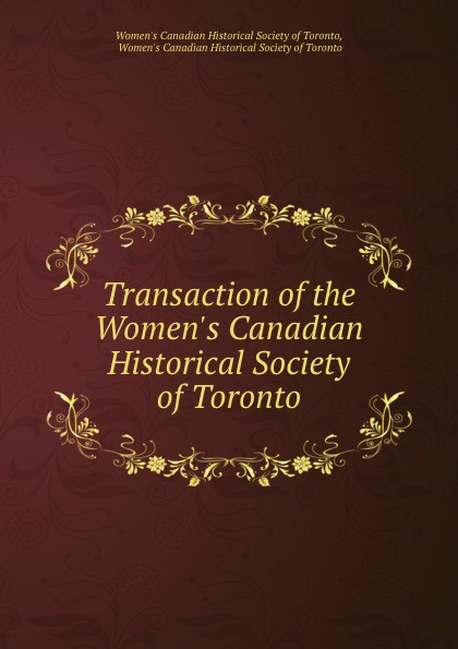 Transaction of the Women.s Canadian Historical Society of Toronto