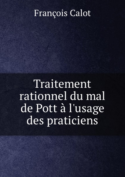 François Calot Traitement rationnel du mal de Pott a l.usage des praticiens françois calot traitement rationnel du mal de pott a l usage des praticiens
